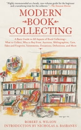 Modern Book Collecting - A Basic Guide to All Aspects of Book Collecting: What to Collect, Who to Buy from, Auctions, Bibliographies, Care, Fakes and Forgeries, Investments, Donations, Definitions, and More ebook by Robert A. Wilson