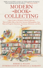 Modern Book Collecting - A Basic Guide to All Aspects of Book Collecting: What to Collect, Who to Buy from, Auctions, Bibliographies, Care, Fakes and Forgeries, Investments, Donations, Definitions, and More ebook by Robert A. Wilson,Nicholas A. Basbanes