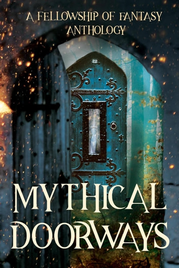 Mythical Doorways - Fellowship of Fantasy ebook by H. L. Burke,A. J. Bakke,Bokerah Brumley,D. G. Driver,Katy Huth Jones,Jenelle Schmidt,Savannah Jezowski,J. M. Hackman,Laurie Lucking,Arthur Daigle,Lauren Lynch