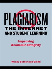 Plagiarism, the Internet, and Student Learning - Improving Academic Integrity ebook by Wendy Sutherland-Smith