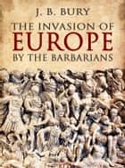 The Invasion of Europe by the Barbarians ebook by J. B. Bury
