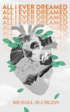 All I Ever Dreamed: Stories ebook by Michael Blumlein