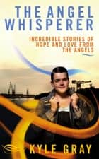 The Angel Whisperer - Incredible Stories of Hope and Love from the Angels ebook by Kyle Gray