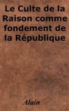 Le Culte de la Raison comme fondement de la République ebook by Alain