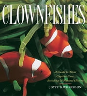 Clownfishes - A Guide to Their Captive Care, Breeding & Natural History ebook by Wilkerson, Joyce D.