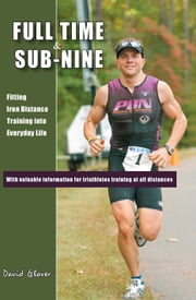 Full Time & Sub-Nine: Fitting Iron Distance Training into Everyday Life ebook by David Glover
