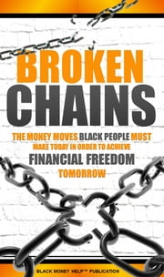 Broken Chains - The Money Moves Black People Must Make Today In Order To Achieve Financial Freedom Tomorrow ebook by Black Money Help
