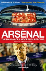 Arsenal: The Making of a Modern Superclub ebook by Alex Fynn,Kevin Whitcher