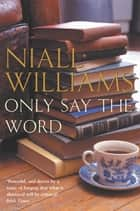 Only Say the Word ebook by Niall Williams