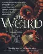 The Weird - A Compendium of Strange and Dark Stories ebook by Ann VanderMeer, Jeff VanderMeer