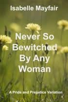 Never So Bewitched By Any Woman - A Pride and Prejudice Variation ebook by