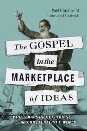 The Gospel in the Marketplace of Ideas - Paul's Mars Hill Experience for Our Pluralistic World ebook by Paul Copan,Kenneth D. Litwak
