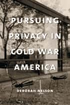 Pursuing Privacy in Cold War America ebook by Deborah Nelson