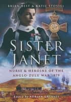 Sister Janet - Nurse and Heroine of the Anglo-Zulu War 1879 ebook by Katie Stossel, Brian Best, Adrian Greaves