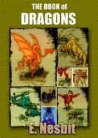 The Book of Dragons : with Colorful Illustration ebook by E. Nesbit