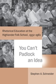 You Can't Padlock an Idea - Rhetorical Education at the Highlander Folk School, 1932-1961 ebook by Stephen A. Schneider,Thomas W. Benson