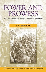 Power and Prowess: The Origins of Brooke Kingship in Sarawak ebook by Walker, Jh
