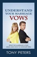 Understand Your Marriage Vows: What the Marriage Vows Mean and How to Honour Them ebook by Tony Peters