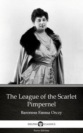 The League of the Scarlet Pimpernel by Baroness Emma Orczy - Delphi Classics (Illustrated) ebook by Baroness Emma Orczy