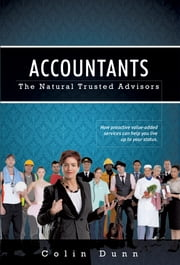 Accountants: The Natural Trusted Advisors - How Proactive Value-Added Services Can Help You Live Up to Your Status ebook by Colin Dunn