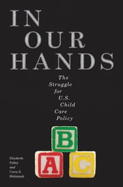In Our Hands - The Struggle for U.S. Child Care Policy ebook by Elizabeth Palley,Corey S. Shdaimah
