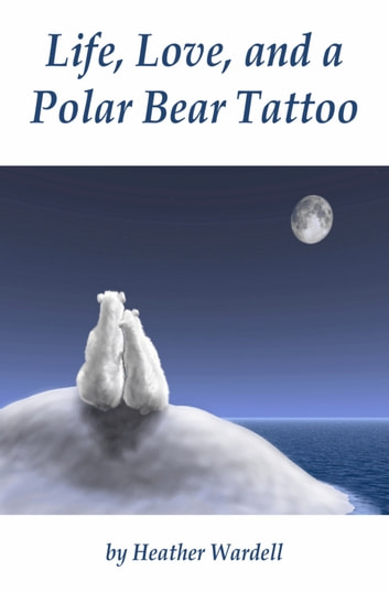 Life, Love, and a Polar Bear Tattoo ebook by Heather Wardell