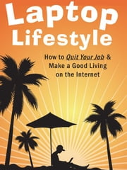 Laptop Lifestyle - How to Quit Your Job and Make a Good Living on the Internet (Volume 1 - Quick Start Guide to Making Money Online) ebook by King, Christopher