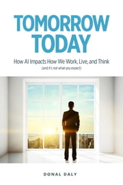 TOMORROW | TODAY: How AI Impacts How We Work, Live and Think (and it's not what you expect) ebook by Donal Daly