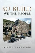 So Build We The People ebook by Alaric Henderson
