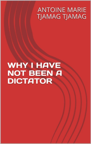 WHY I HAVE NOT BEEN A DICTATOR ebook by Antoine Marie Tjamag Tjamag