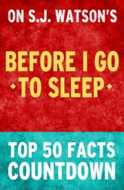 Before I Go To Sleep by SJ Watson - Top 50 Facts Countdown ebook by TOP 50 FACTS