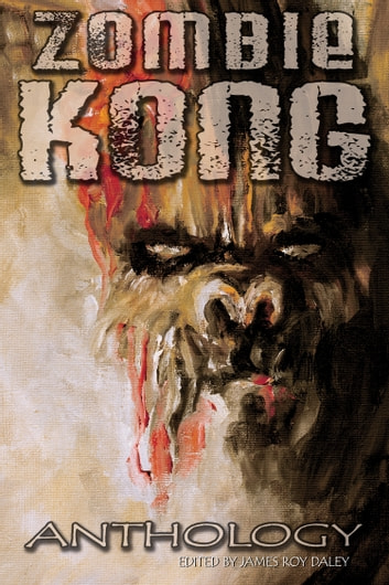 Zombie Kong: Anthology ebook by James Roy Daley