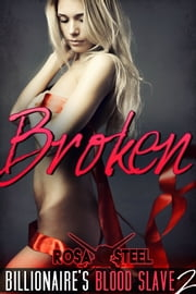 Broken (Billionaire's Blood Slave 2) ebook by Rosa Steel