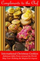 International Christmas Cookies: Delicious Gifts From Around the World ebook by Compliments to the Chef