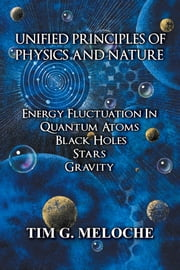 Unified Principles of Physics and Nature - Energy Fluctuation In Quantum Atoms, Black Holes, Stars, Gravity ebook by Tim G. Meloche