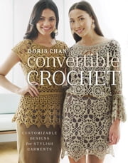 Convertible Crochet - Customizable Designs for Stylish Garments ebook by Doris Chan