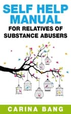 Self-Help Manual For Relatives of Substance Abusers 110 Exercises ebook by Carina Bang