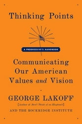 Thinking Points - Communicating Our American Values and Vision ebook by George Lakoff