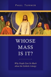 Whose Mass Is It? - Why People Care So Much about the Catholic Liturgy ebook by Paul Turner STD