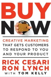 Buy Now - Creative Marketing that Gets Customers to Respond to You and Your Product ebook by Rick Cesari,Ron Lynch,Tom Kelly