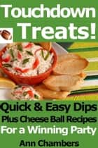 Touchdown Treats! Quick and Easy Dip and Cheese Ball Recipes for a Winning Party ebook by Ann Chambers