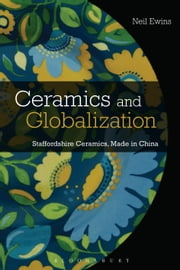 Ceramics and Globalization - Staffordshire Ceramics, Made in China ebook by Neil Ewins