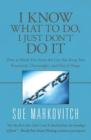 I Know What to Do, I Just Don't Do It - How to Break Free from the Lies that Keep You Frustrated, Overweight, and Out of Shape ebook by Sue Markovitch
