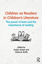 Children as Readers in Children's Literature - The power of texts and the importance of reading ebook by Evelyn Arizpe,Vivienne Smith