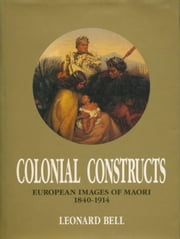 Colonial Constructs: European Images of Maori, 1840-1914 ebook by Bell, Leonard