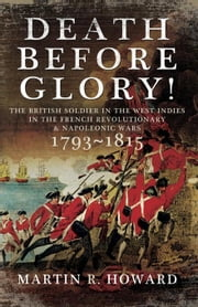 Death Before Glory: The British Soldier in the West Indies in the French Revolutionary and Napoleonic Wars 1793-1815 ebook by Howard, Martin