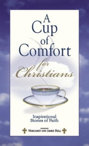A Cup Of Comfort For Christians: Inspirational Stories of Faith ebook by James Stuart Bell