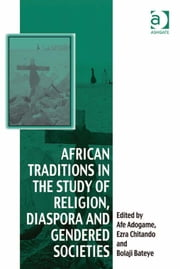 African Traditions in the Study of Religion, Diaspora and Gendered Societies ebook by Dr Bolaji Bateye,Professor Ezra Chitando,Dr Afe Adogame,Dr Afe Adogame,Dr Graham Harvey,Ms Ines Talamantez