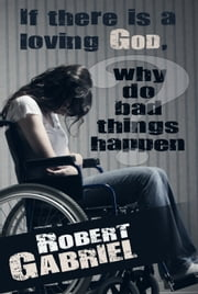 If there is a loving God, why do bad things happen? ebook by Robert Gabriel