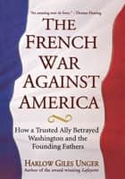 The French War Against America - How a Trusted Ally Betrayed Washington and the Founding Fathers ebook by Harlow Giles Unger